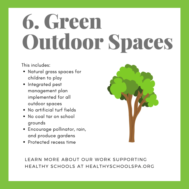 6. Green Outdoor Spaces This includes: • Natural grass spaces for children to play • Integrated pest management plan implemented for all outdoor spaces • No artificial turf fields • No coal tar on school grounds • Encourage pollinator, rain, and produce gardens • Protected recess time LEARN MORE ABOUT OUR WORK SUPPORTING HEALTHY SCHOOLS AT HEALTHYSCHOOLSPA.ORG