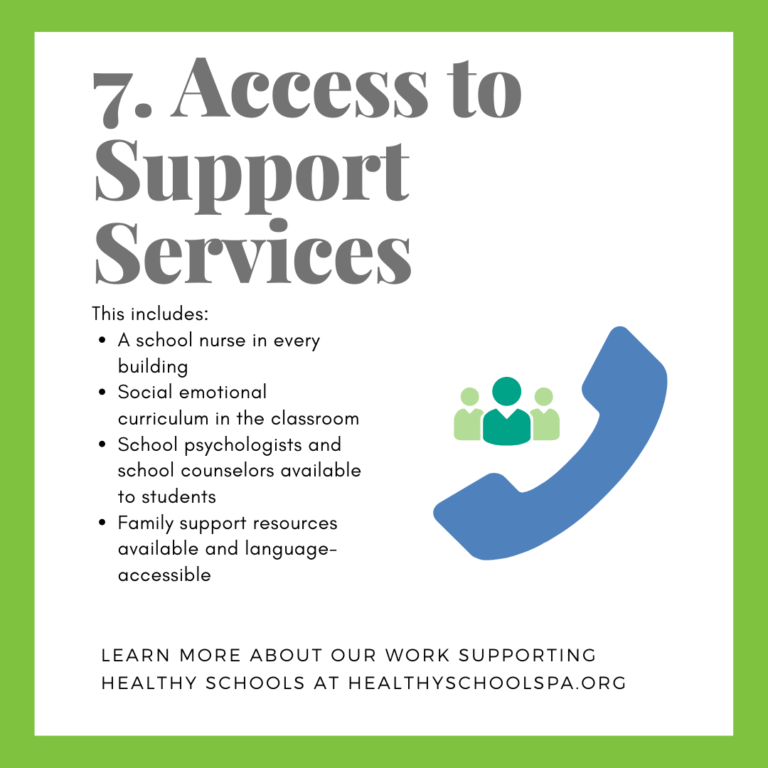 7. Access to Support Services This includes: • A school nurse in every building • Social emotional curriculum in the classroom • School psychologists and school counselors available to students • Family support resources available and language-accessible LEARN MORE ABOUT OUR WORK SUPPORTING HEALTHY SCHOOLS AT HEALTHYSCHOOLSPA.ORG