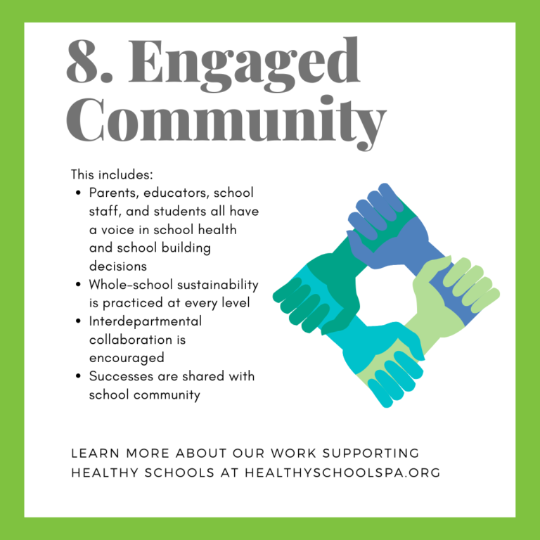 8. Engaged Community This includes: • Parents, educators, school staff, and students all have a voice in school health and school building decisions • Whole-school sustainability is practiced at every level • Interdepartmental collaboration is encouraged • Successes are shared with school community LEARN MORE ABOUT OUR WORK SUPPORTING HEALTHY SCHOOLS AT HEALTHYSCHOOLSPA.ORG